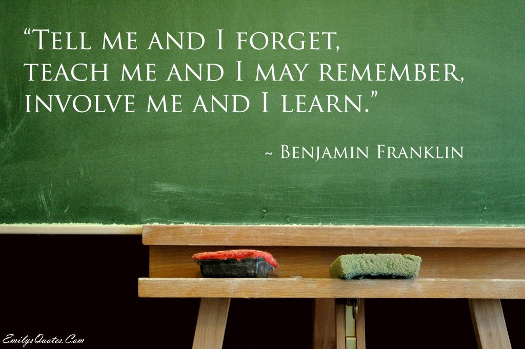 Tell me and I forget, teach me and I may remember.